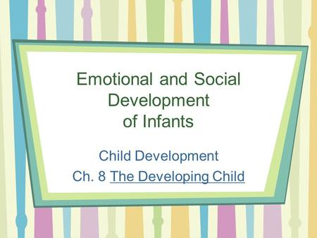 Emotional and Social Development of Infants Child Development Ch. 8 The Developing Child.