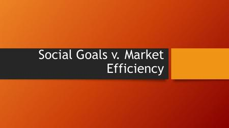 Social Goals v. Market Efficiency. How could economic and social goals conflict? -This is partially the reason government plays a role in the economy.