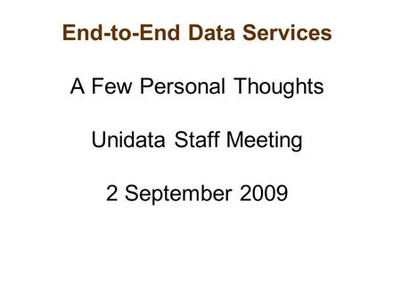 End-to-End Data Services A Few Personal Thoughts Unidata Staff Meeting 2 September 2009.