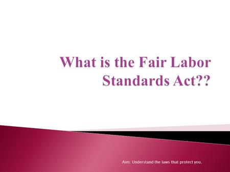 Aim: Understand the laws that protect you..  The FLSA establishes minimum wage, overtime pay, recordkeeping, and youth employment standards affecting.