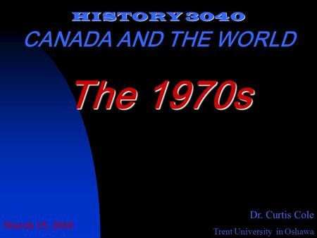 HISTORY 3040 CANADA AND THE WORLD Dr. Curtis Cole Trent University in Oshawa The 1970s March 15, 2010.