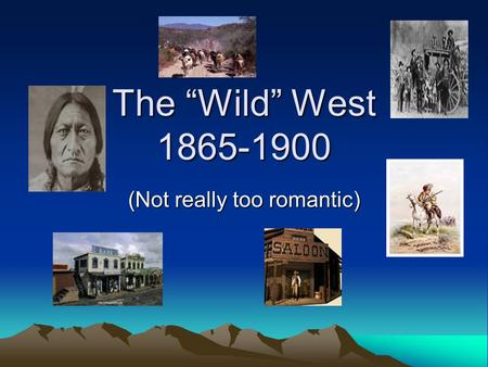 "The ""Wild"" West 1865-1900 (Not really too romantic)"