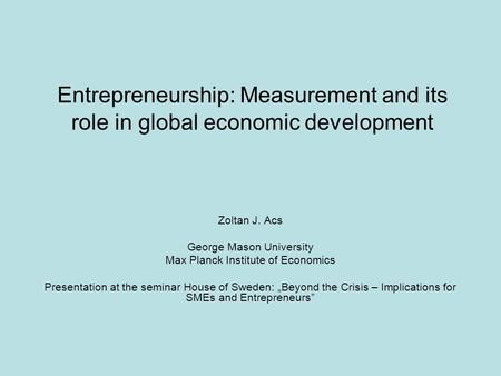 Entrepreneurship: Measurement and its role in global economic development Zoltan J. Acs George Mason University Max Planck Institute of Economics Presentation.