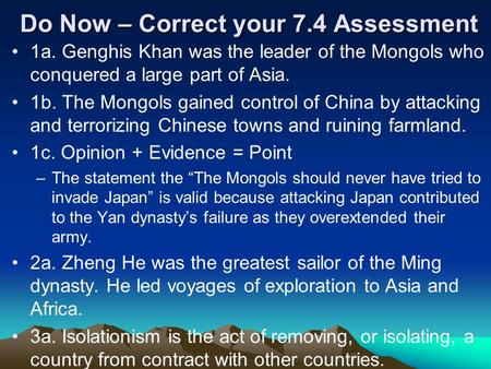 Do Now – Correct your 7.4 Assessment 1a. Genghis Khan was the leader of the Mongols who conquered a large part of Asia. 1b. The Mongols gained control.