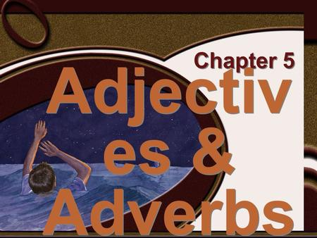 Adjectiv es & Adverbs Chapter 5. modifies nouns and pronouns modifies verbs, adjectives, and other adverbs.