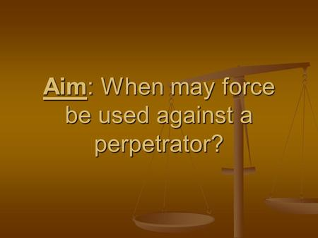 Aim: When may force be used against a perpetrator?