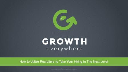 Www.growtheverywhere.com 1 Headline www.growtheverywhere.com How to Utilize Recruiters to Take Your Hiring to The Next Level.