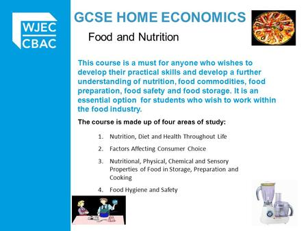 GCSE HOME ECONOMICS Food and Nutrition This course is a must for anyone who wishes to develop their practical skills and develop a further understanding.