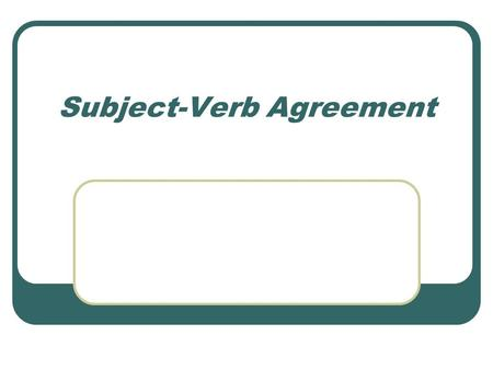 Subject-Verb Agreement. Agreement in Number A verb must agree with its subject in number. A singular subject requires a singular verb. Example: The.