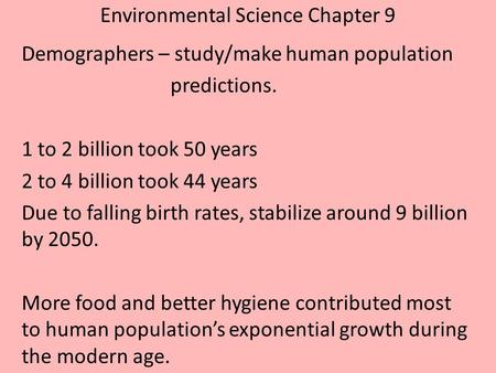 Environmental Science Chapter 9 Demographers – study/make human population predictions. 1 to 2 billion took 50 years 2 to 4 billion took 44 years Due to.