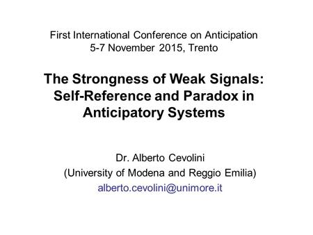 First International Conference on Anticipation 5-7 November 2015, Trento The Strongness of Weak Signals: Self-Reference and Paradox in Anticipatory Systems.