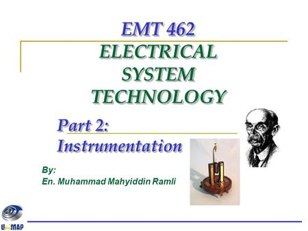 EMT 462 ELECTRICAL SYSTEM TECHNOLOGY Part 2: Instrumentation By: En. Muhammad Mahyiddin Ramli.