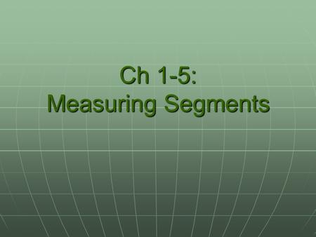 Ch 1-5: Measuring Segments. A trip down memory lane… -5 -4 -3 -2 -1 0 1 2 3 4 5 6 The number line.