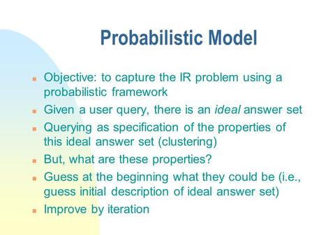 Probabilistic Model n Objective: to capture the IR problem using a probabilistic framework n Given a user query, there is an ideal answer set n Querying.