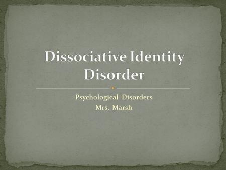 Psychological Disorders Mrs. Marsh. dissociative identity disorder - a dissociative disorder, formerly called multiple personality disorder, in which.