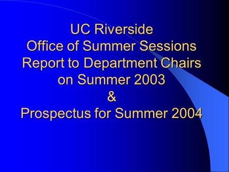 UC Riverside Office of Summer Sessions Report to Department Chairs on Summer 2003 & Prospectus for Summer 2004.