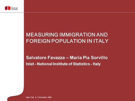 Salvatore Favazza – Maria Pia Sorvillo Istat - National Institute of Statistics - Italy MEASURING IMMIGRATION AND FOREIGN POPULATION IN ITALY New York,