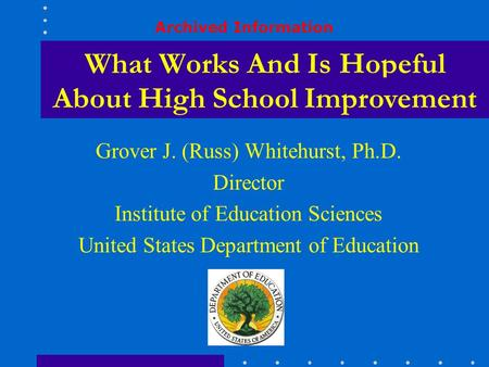 What Works And Is Hopeful Grover J. (Russ) Whitehurst, Ph.D. Director Institute of Education Sciences United States Department of Education About High.
