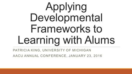 Applying Developmental Frameworks to Learning with Alums PATRICIA KING, UNIVERSITY OF MICHIGAN AACU ANNUAL CONFERENCE, JANUARY 23, 2016.