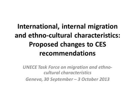 International, internal migration and ethno-cultural characteristics: Proposed changes to CES recommendations UNECE Task Force on migration and ethno-