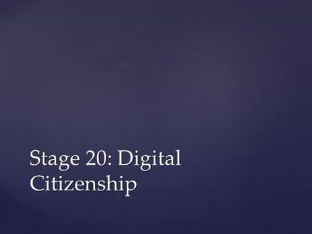 Stage 20: Digital Citizenship. Students will: Compare and contrast their responsibilities to their online and offline communities Understand what type.