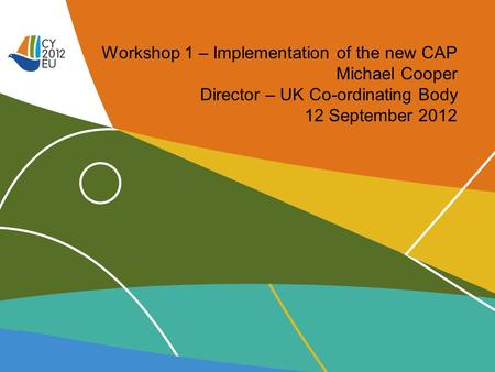 Workshop 1 – Implementation of the new CAP Michael Cooper Director – UK Co-ordinating Body 12 September 2012.