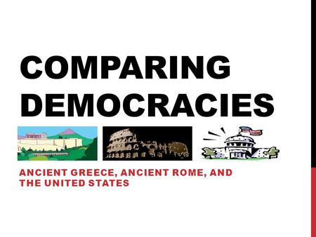 COMPARING DEMOCRACIES ANCIENT GREECE, ANCIENT ROME, AND THE UNITED STATES.