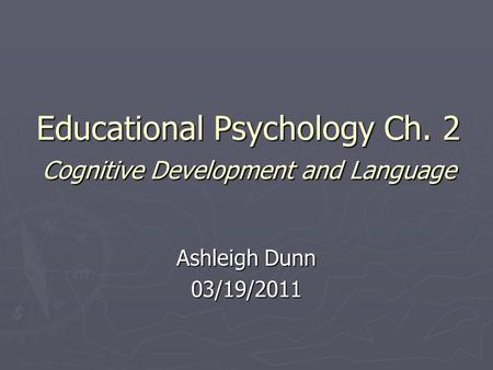 Educational Psychology Ch. 2 Cognitive Development and Language Ashleigh Dunn 03/19/2011.