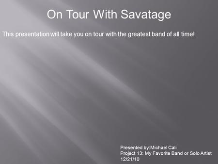 On Tour With Savatage This presentation will take you on tour with the greatest band of all time! Presented by:Michael Cali Project 13: My Favorite Band.