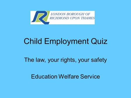 Child Employment Quiz The law, your rights, your safety Education Welfare Service.