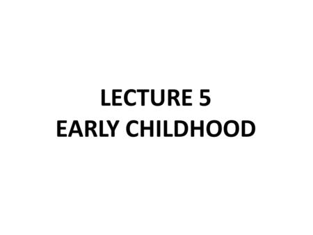 LECTURE 5 EARLY CHILDHOOD. Objectives upon complication of this lecture, the student will be able to : 1. Define early childhood. 2. Describe the characteristics.