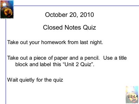 "U2-L4 October 20, 2010 Take out your homework from last night. Take out a piece of paper and a pencil. Use a title block and label this ""Unit 2 Quiz""."