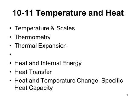 1 10-11 Temperature and Heat Temperature & Scales Thermometry Thermal Expansion Heat and Internal Energy Heat Transfer Heat and Temperature Change, Specific.