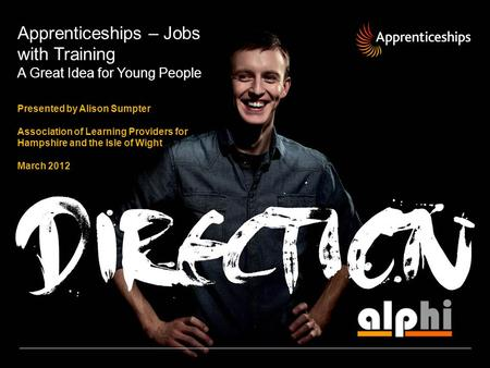Apprenticeships – Jobs with Training A Great Idea for Young People Presented by Alison Sumpter Association of Learning Providers for Hampshire and the.