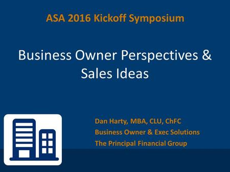 Dan Harty, MBA, CLU, ChFC Business Owner & Exec Solutions The Principal Financial Group Business Owner Perspectives & Sales Ideas ASA 2016 Kickoff Symposium.
