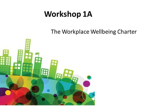 Workshop 1A The Workplace Wellbeing Charter. Towards Workplace Wellbeing: Taking a business focused approach Martin Smith Consultant in Public Health.