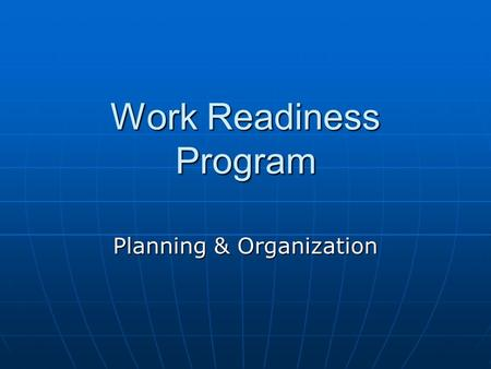 Work Readiness Program Planning & Organization. Objectives List tasks to be accomplished prior to and after starting a new jobList tasks to be accomplished.