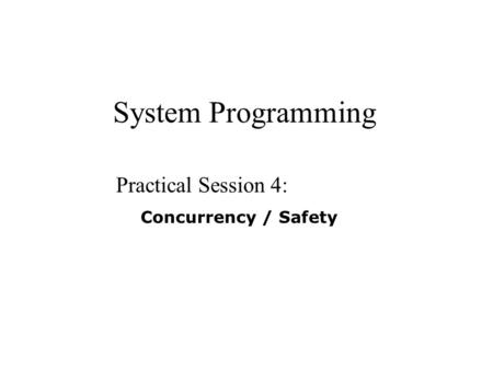 System Programming Practical Session 4: Concurrency / Safety.