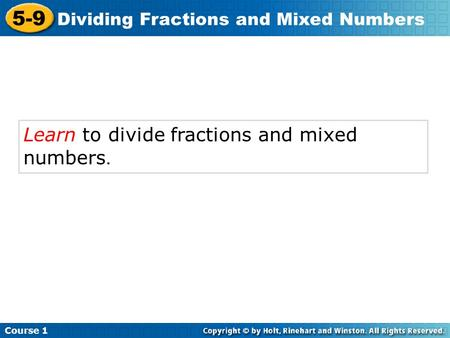 Course 1 5-9 Dividing Fractions and Mixed Numbers Learn to divide fractions and mixed numbers.