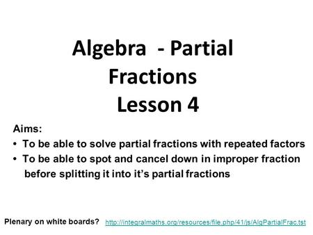 Aims: To be able to solve partial fractions with repeated factors To be able to spot and cancel down in improper fraction before splitting it into it's.