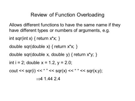 Review of Function Overloading Allows different functions to have the same name if they have different types or numbers of arguments, e.g. int sqr(int.