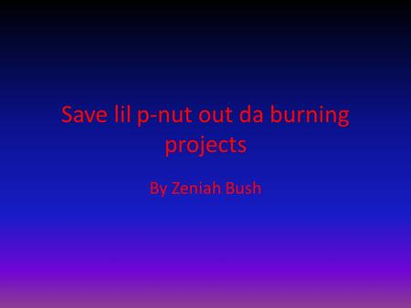 Save lil p-nut out da burning projects By Zeniah Bush.