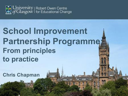 School Improvement Partnership Programme: From principles to practice Chris Chapman.