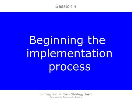 Birmingham Primary Strategy Team Renewing the Frameworks Training Session 4 Beginning the implementation process.