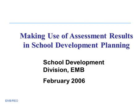 EMB/REO Making Use of Assessment Results in School Development Planning School Development Division, EMB February 2006.
