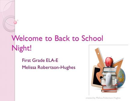 Welcome to Back to School Night! First Grade ELA-E Melissa Robertson-Hughes created by Melissa Robertson-Hughes.