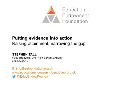Putting evidence into action Raising attainment, narrowing the gap STEPHEN TALL #EducatEd2015, Oriel High School, Crawley 3rd July, 2015 E: