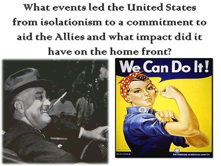 What events led the United States from isolationism to a commitment to aid the Allies and what impact did it have on the home front?