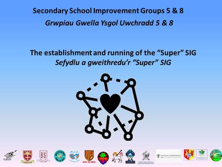 "Secondary School Improvement Groups 5 & 8 The establishment and running of the ""Super"" SIG Sefydlu a gweithredu'r ""Super"" SIG Grwpiau Gwella Ysgol Uwchradd."