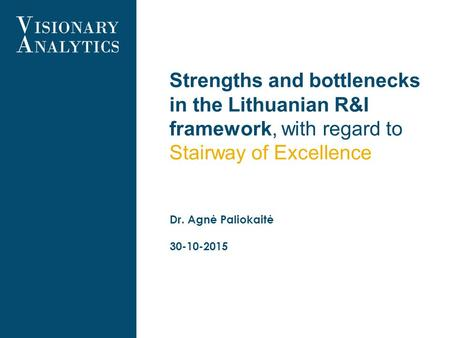 Strengths and bottlenecks in the Lithuanian R&I framework, with regard to Stairway of Excellence Dr. Agnė Paliokaitė 30-10-2015.